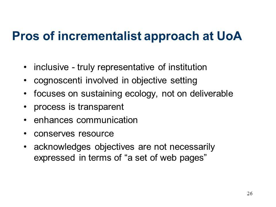 26 Pros of incrementalist approach at UoA inclusive - truly representative of institution cognoscenti involved in objective setting focuses on sustain