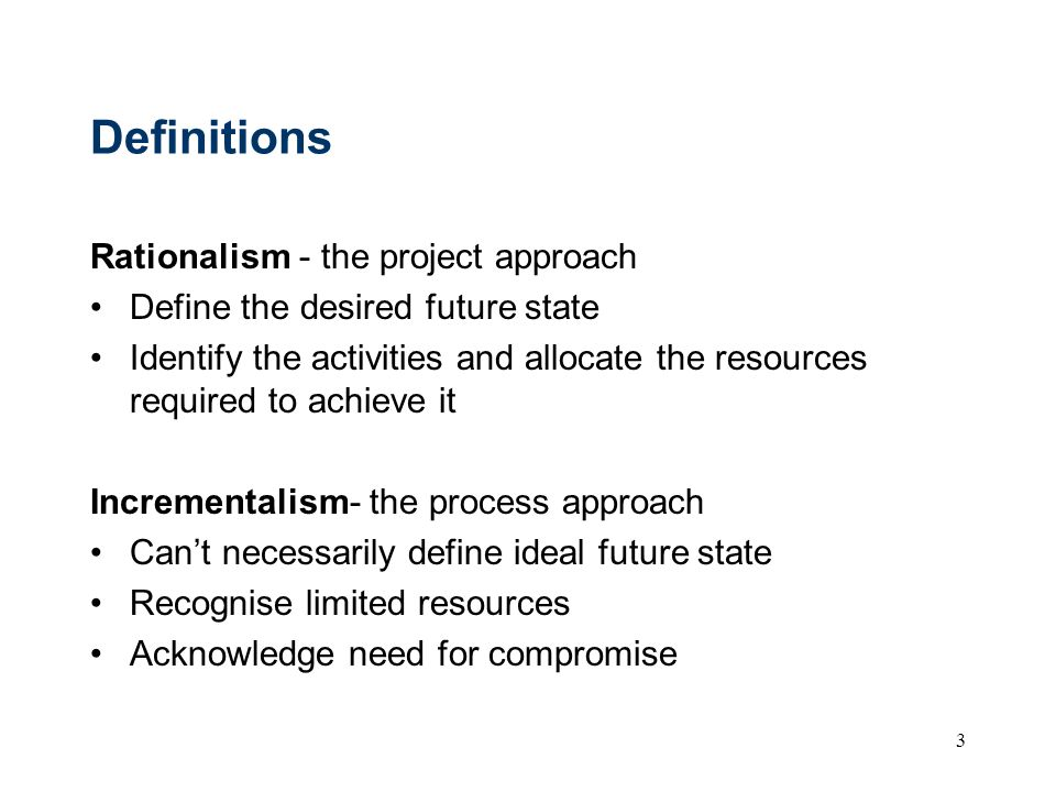 3 Definitions Rationalism - the project approach Define the desired future state Identify the activities and allocate the resources required to achiev