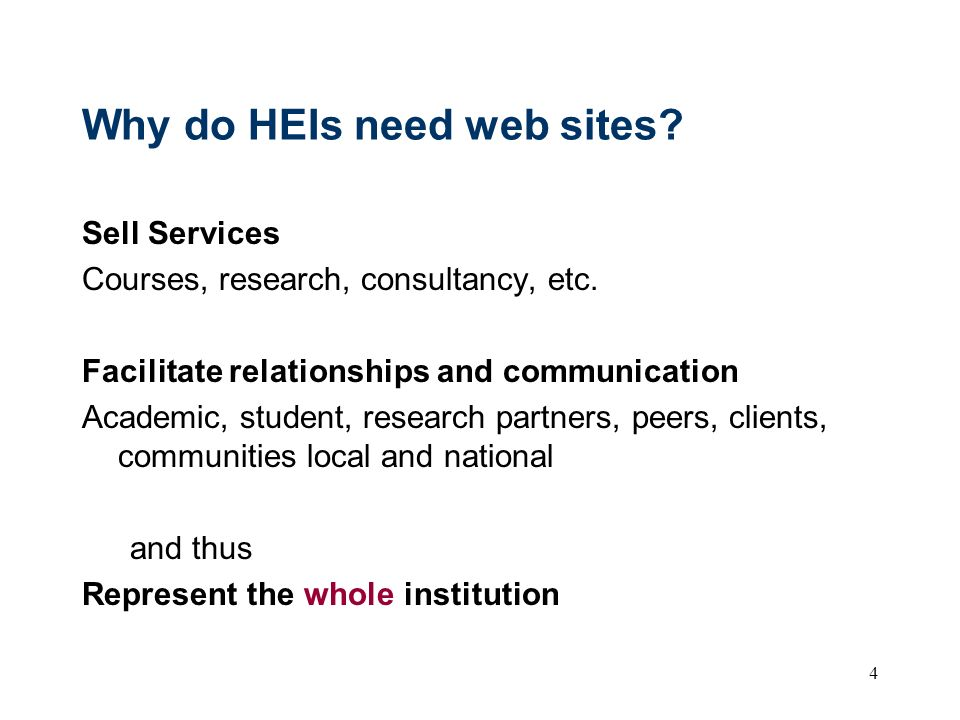 4 Why do HEIs need web sites? Sell Services Courses, research, consultancy, etc. Facilitate relationships and communication Academic, student, researc