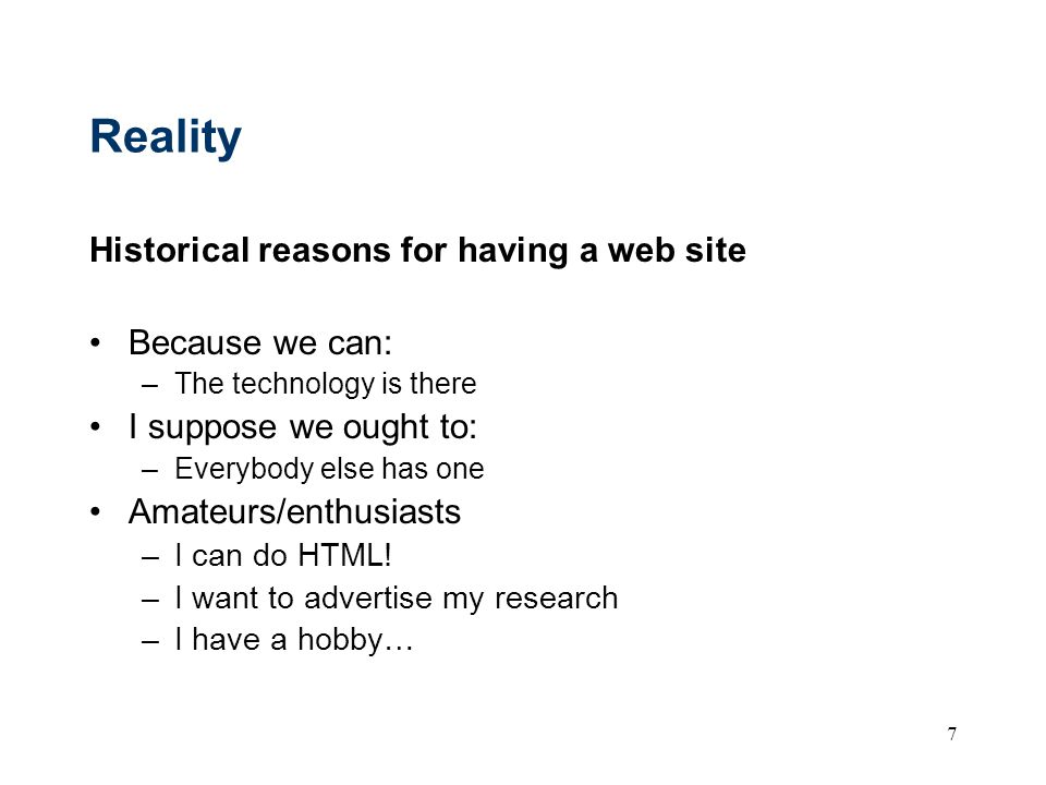 7 Reality Historical reasons for having a web site Because we can: –The technology is there I suppose we ought to: –Everybody else has one Amateurs/en