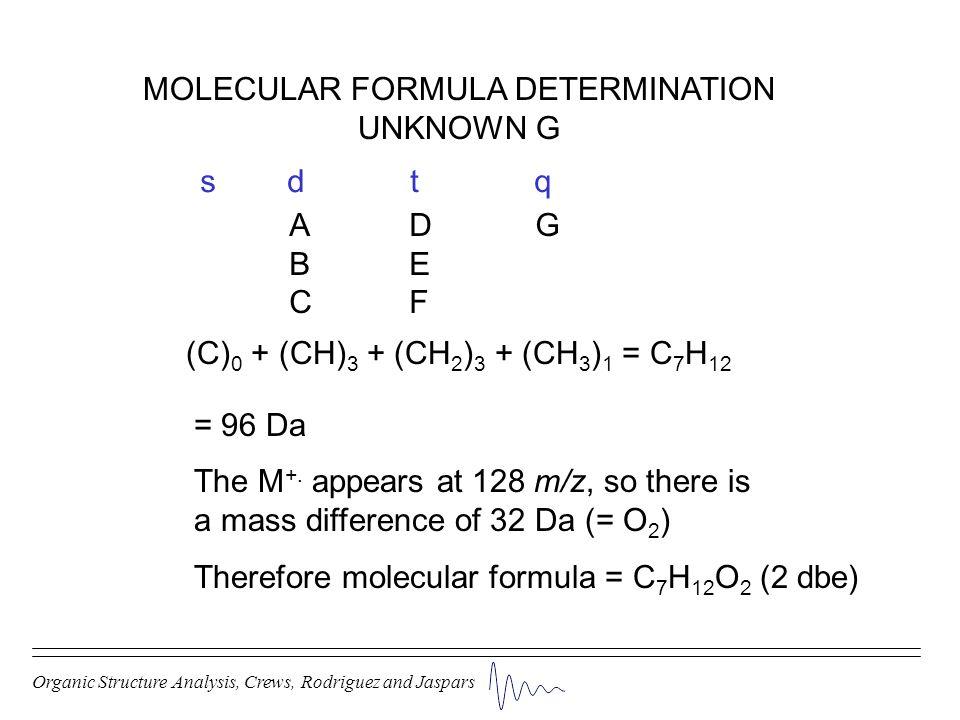 Organic Structure Analysis, Crews, Rodriguez and Jaspars MOLECULAR FORMULA DETERMINATION UNKNOWN G (C) 0 + (CH) 3 + (CH 2 ) 3 + (CH 3 ) 1 = C 7 H 12 s