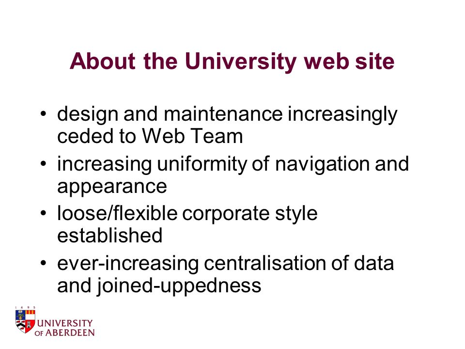 About the University web site design and maintenance increasingly ceded to Web Team increasing uniformity of navigation and appearance loose/flexible corporate style established ever-increasing centralisation of data and joined-uppedness