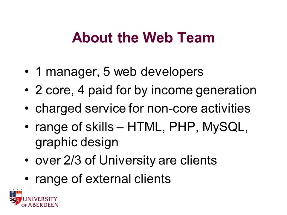 About the Web Team 1 manager, 5 web developers 2 core, 4 paid for by income generation charged service for non-core activities range of skills – HTML, PHP, MySQL, graphic design over 2/3 of University are clients range of external clients