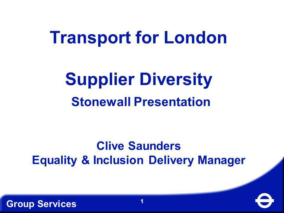 Group Services 2 Background London – a diverse city –Women constitute more than half the population (50.5%) –Disabled people make up about 20% of Londons population –In 2006 BAME made up 33% of London Population –Age diversity is a major feature –14 faiths are represented in the capital –It is estimated that up to 10% of the LGBT population live in London High level commitment and leadership Recognition that supplier diversity is is good for business It is a legislative imperative
