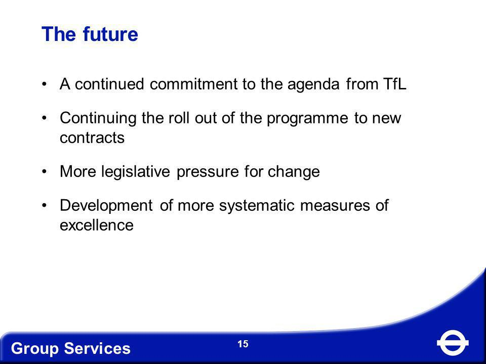 Group Services 15 The future A continued commitment to the agenda from TfL Continuing the roll out of the programme to new contracts More legislative