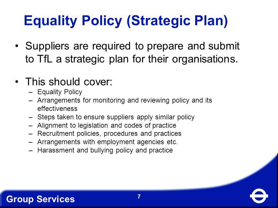 Group Services 7 Equality Policy (Strategic Plan) Suppliers are required to prepare and submit to TfL a strategic plan for their organisations. This s
