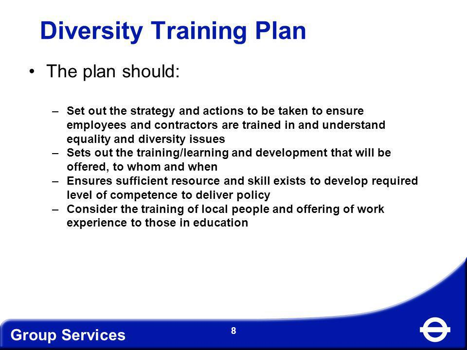 Group Services 8 Diversity Training Plan The plan should: –Set out the strategy and actions to be taken to ensure employees and contractors are traine