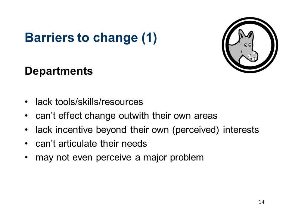 14 Barriers to change (1) Departments lack tools/skills/resources cant effect change outwith their own areas lack incentive beyond their own (perceived) interests cant articulate their needs may not even perceive a major problem
