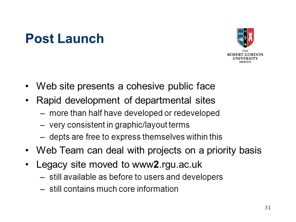31 Post Launch Web site presents a cohesive public face Rapid development of departmental sites –more than half have developed or redeveloped –very consistent in graphic/layout terms –depts are free to express themselves within this Web Team can deal with projects on a priority basis Legacy site moved to www2.rgu.ac.uk –still available as before to users and developers –still contains much core information