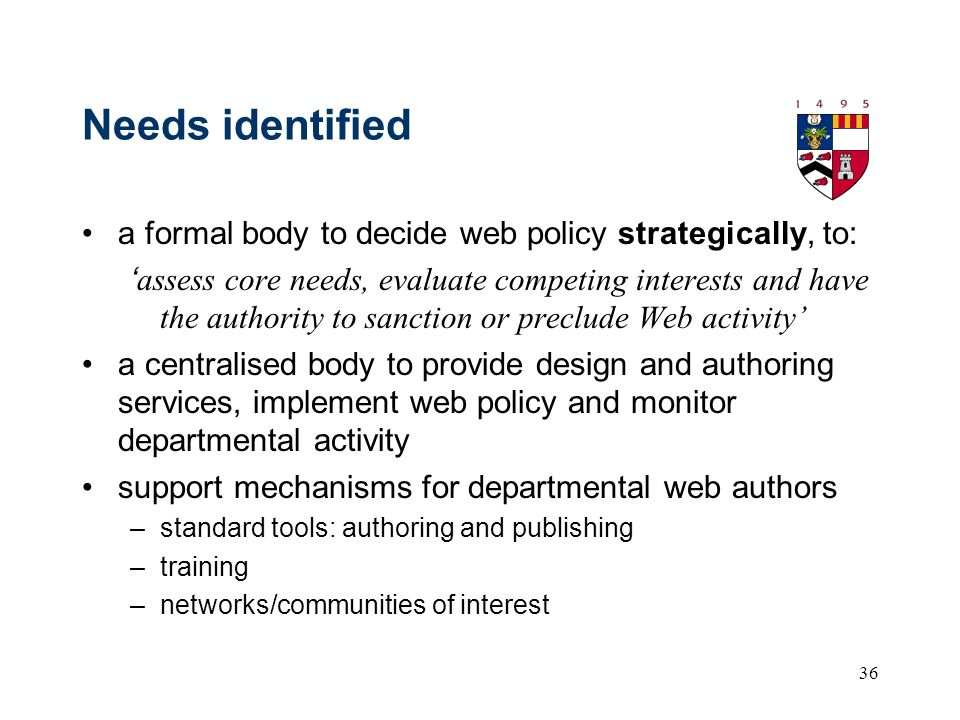 36 Needs identified a formal body to decide web policy strategically, to: assess core needs, evaluate competing interests and have the authority to sanction or preclude Web activity a centralised body to provide design and authoring services, implement web policy and monitor departmental activity support mechanisms for departmental web authors –standard tools: authoring and publishing –training –networks/communities of interest