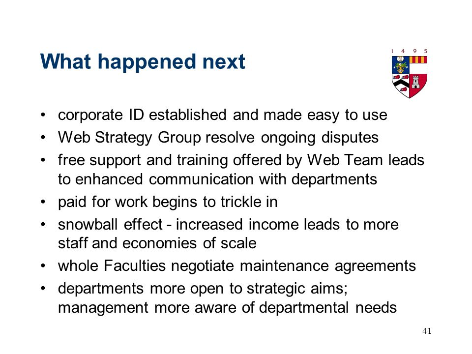 41 What happened next corporate ID established and made easy to use Web Strategy Group resolve ongoing disputes free support and training offered by Web Team leads to enhanced communication with departments paid for work begins to trickle in snowball effect - increased income leads to more staff and economies of scale whole Faculties negotiate maintenance agreements departments more open to strategic aims; management more aware of departmental needs