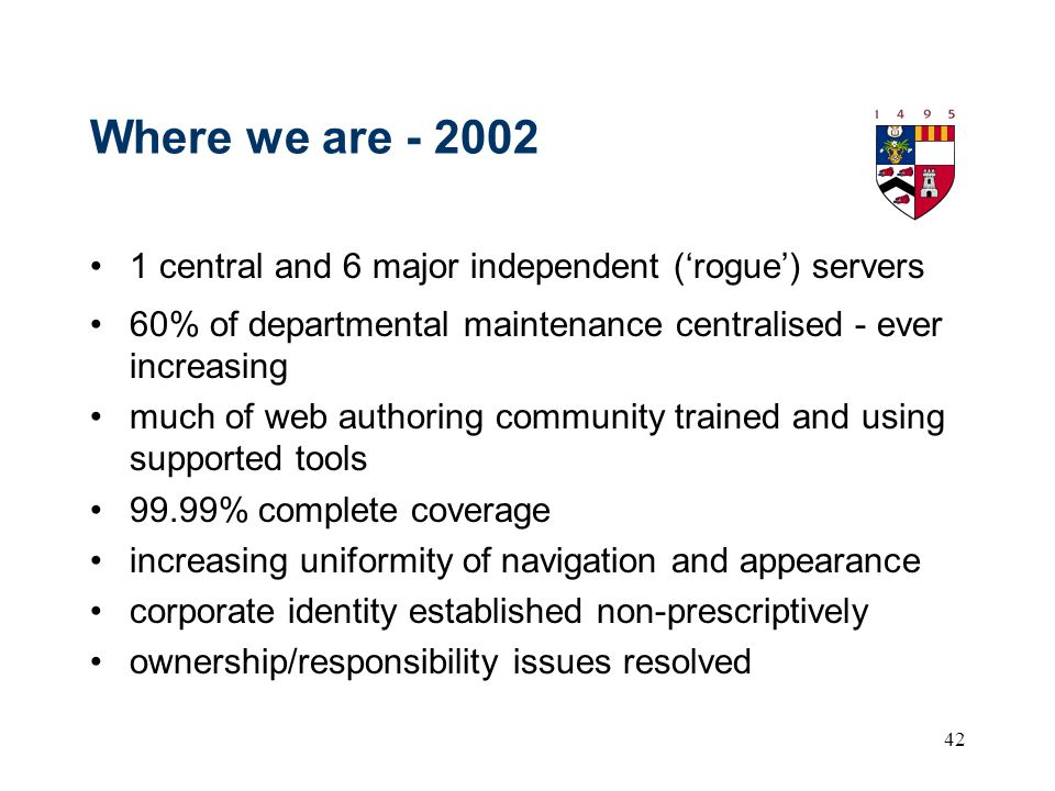 42 Where we are - 2002 1 central and 6 major independent (rogue) servers 60% of departmental maintenance centralised - ever increasing much of web authoring community trained and using supported tools 99.99% complete coverage increasing uniformity of navigation and appearance corporate identity established non-prescriptively ownership/responsibility issues resolved