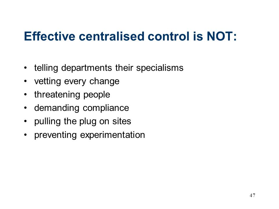 47 Effective centralised control is NOT: telling departments their specialisms vetting every change threatening people demanding compliance pulling the plug on sites preventing experimentation