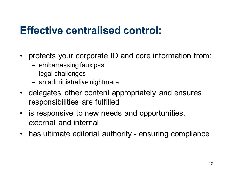 48 Effective centralised control: protects your corporate ID and core information from: –embarrassing faux pas –legal challenges –an administrative nightmare delegates other content appropriately and ensures responsibilities are fulfilled is responsive to new needs and opportunities, external and internal has ultimate editorial authority - ensuring compliance