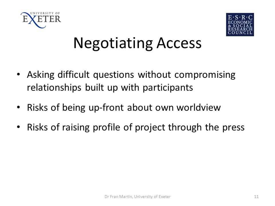 Negotiating Access Asking difficult questions without compromising relationships built up with participants Risks of being up-front about own worldvie