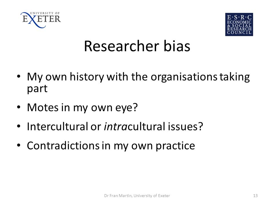 Researcher bias My own history with the organisations taking part Motes in my own eye? Intercultural or intracultural issues? Contradictions in my own