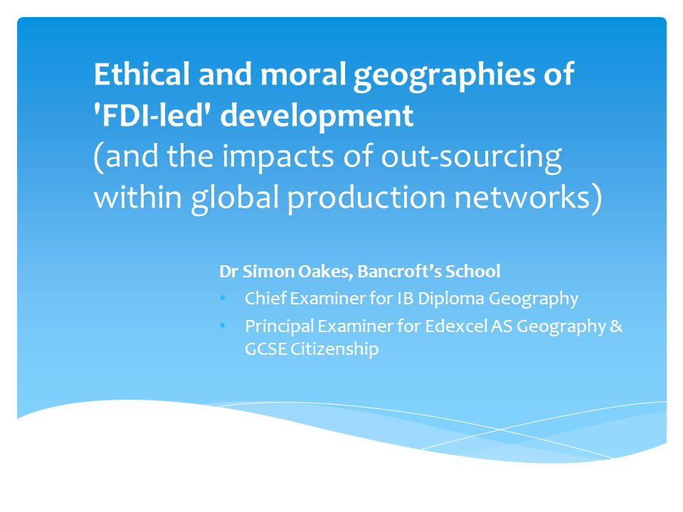 Ethical and moral geographies of 'FDI-led' development (and the impacts of out-sourcing within global production networks) Dr Simon Oakes, Bancrofts S
