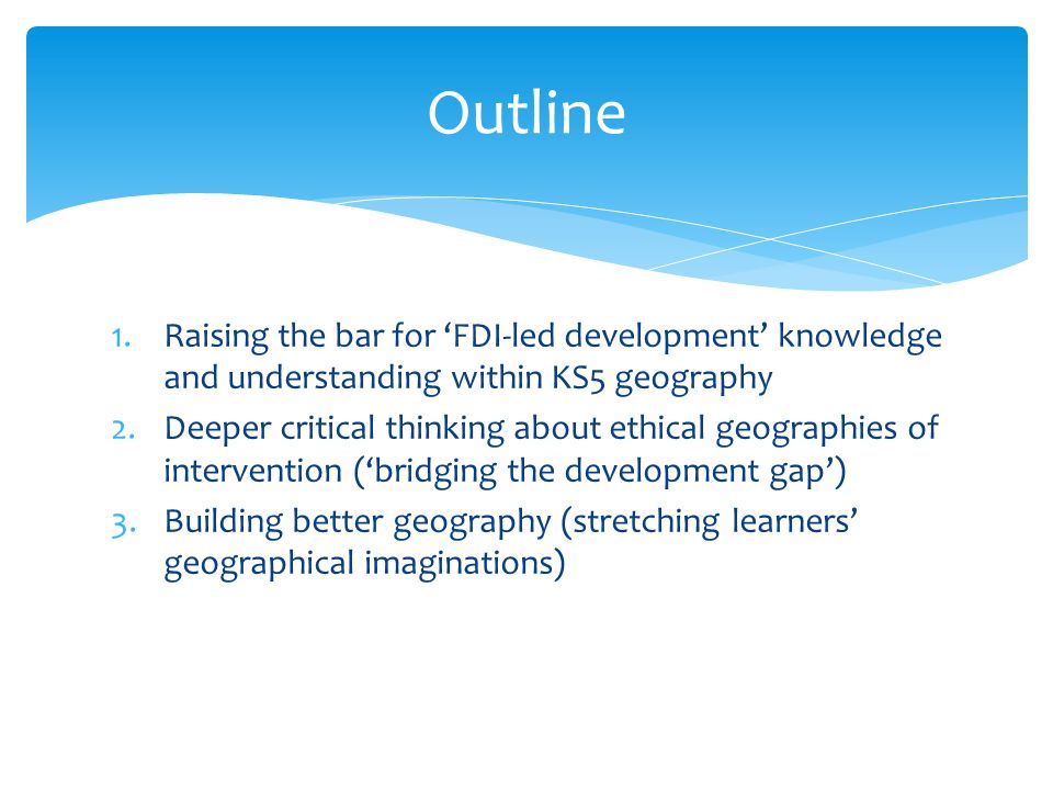 1.Raising the bar for FDI-led development knowledge and understanding within KS5 geography 2.Deeper critical thinking about ethical geographies of int