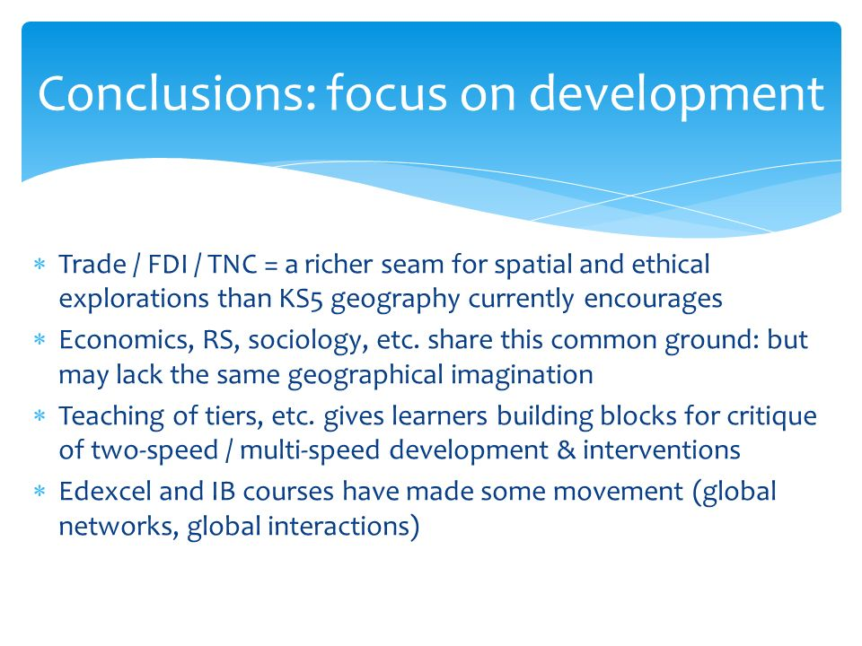 Trade / FDI / TNC = a richer seam for spatial and ethical explorations than KS5 geography currently encourages Economics, RS, sociology, etc.