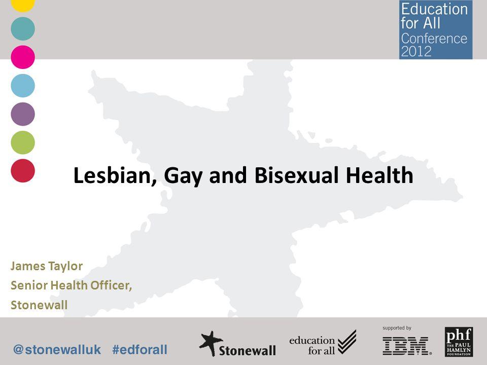Lesbian, Gay and Bisexual Health James Taylor Senior Health Officer, Stonewall