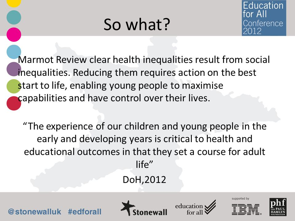 So what? Marmot Review clear health inequalities result from social inequalities. Reducing them requires action on the best start to life, enabling yo