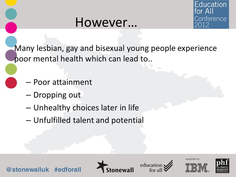 However… Many lesbian, gay and bisexual young people experience poor mental health which can lead to.. – Poor attainment – Dropping out – Unhealthy ch