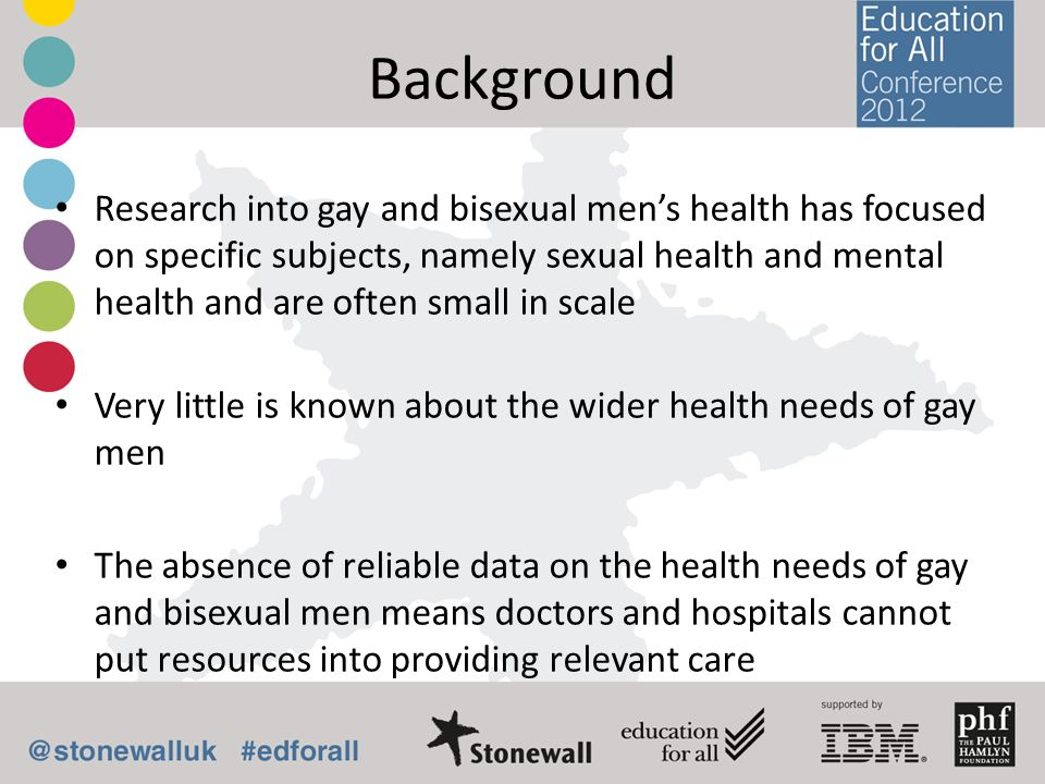 Background Research into gay and bisexual mens health has focused on specific subjects, namely sexual health and mental health and are often small in