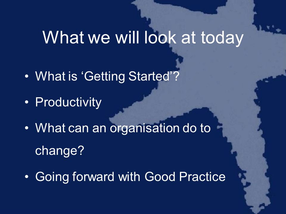 What we will look at today What is Getting Started.