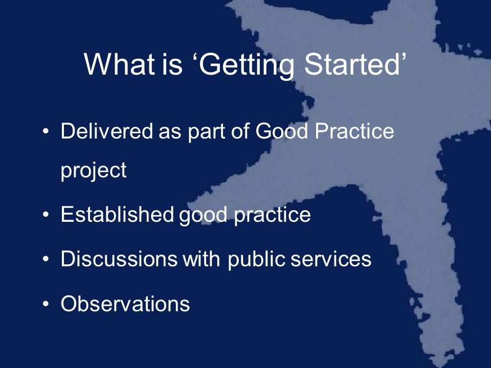 What is Getting Started Delivered as part of Good Practice project Established good practice Discussions with public services Observations