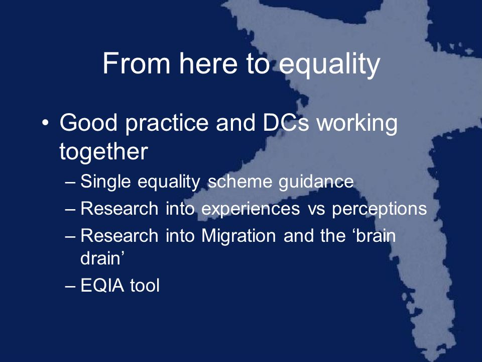 From here to equality Good practice and DCs working together –Single equality scheme guidance –Research into experiences vs perceptions –Research into Migration and the brain drain –EQIA tool