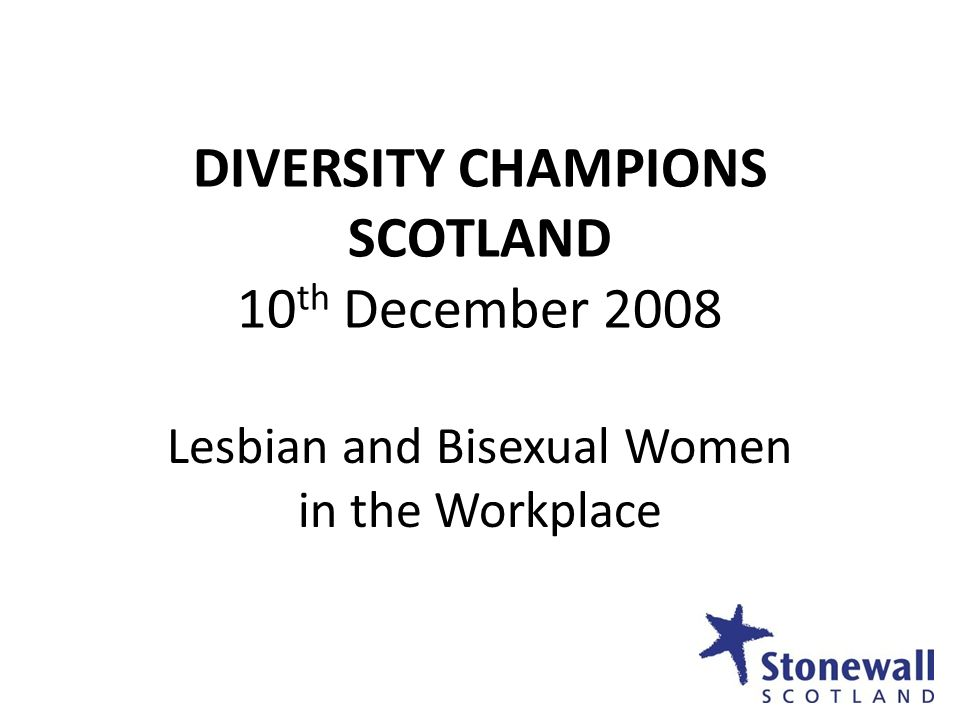 DIVERSITY CHAMPIONS SCOTLAND 10 th December 2008 Lesbian and Bisexual Women in the Workplace