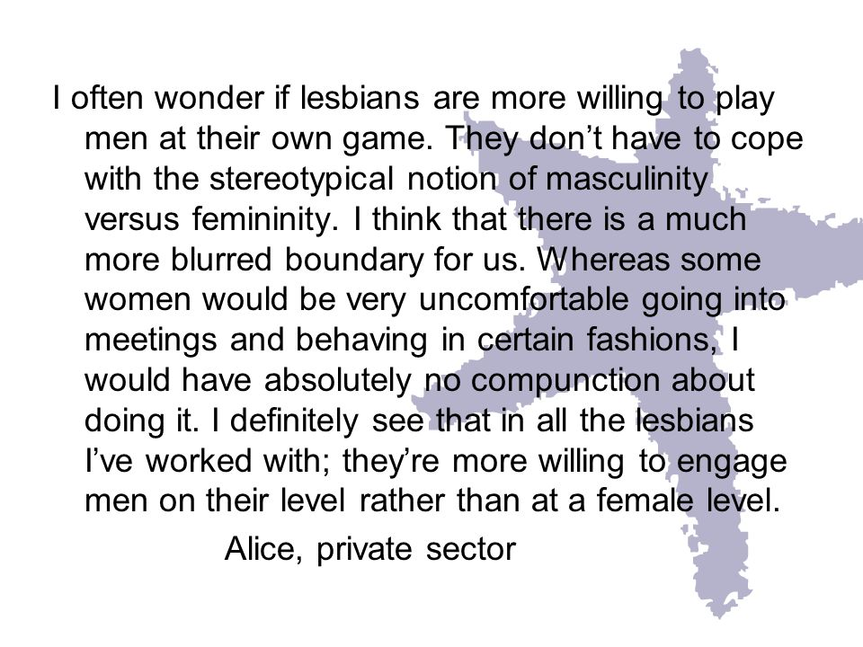 I often wonder if lesbians are more willing to play men at their own game.