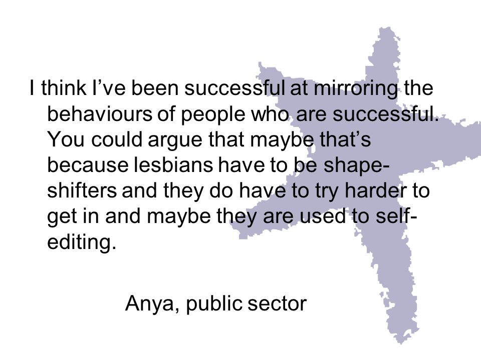 I think Ive been successful at mirroring the behaviours of people who are successful. You could argue that maybe thats because lesbians have to be sha