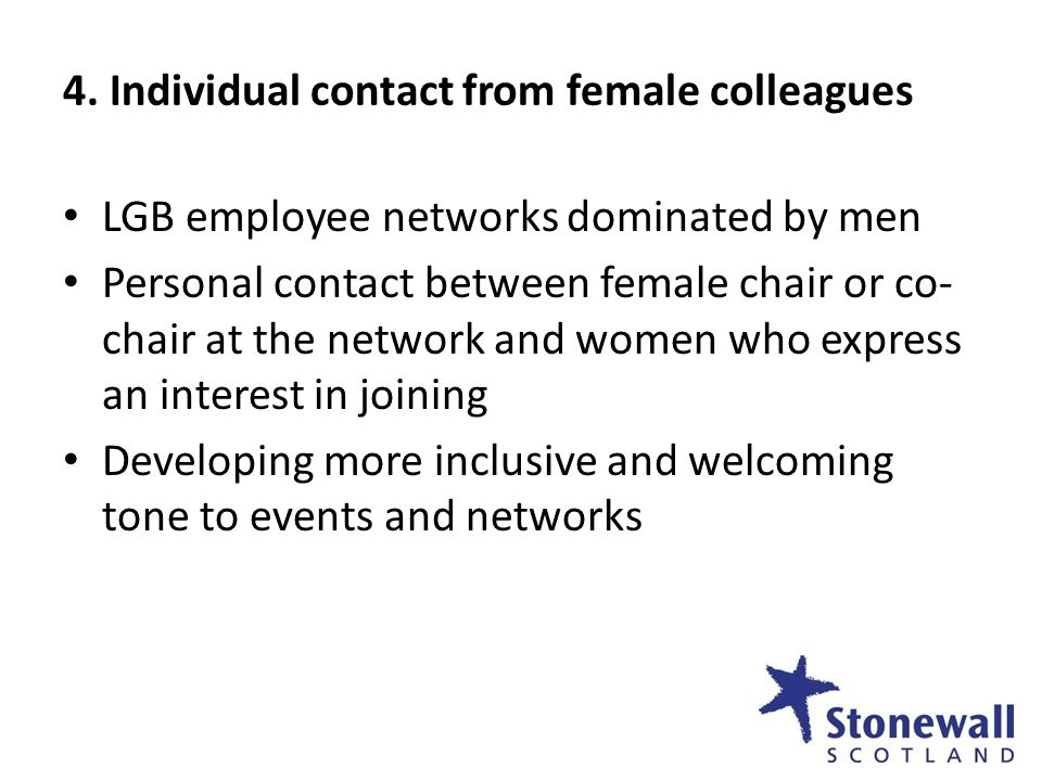 4. Individual contact from female colleagues LGB employee networks dominated by men Personal contact between female chair or co- chair at the network
