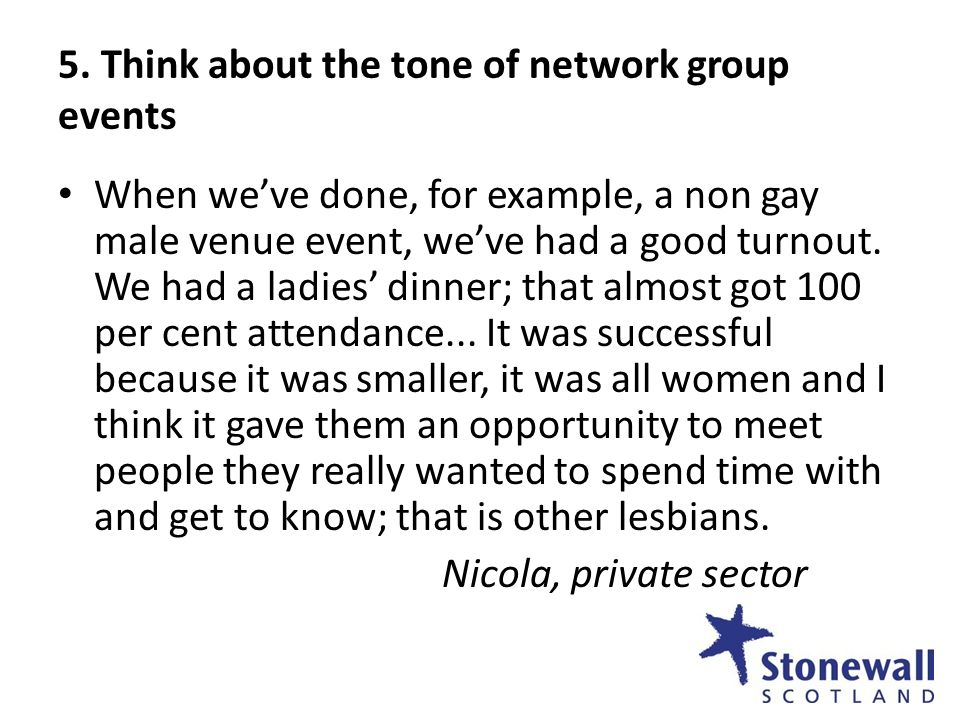 5. Think about the tone of network group events When weve done, for example, a non gay male venue event, weve had a good turnout. We had a ladies dinn