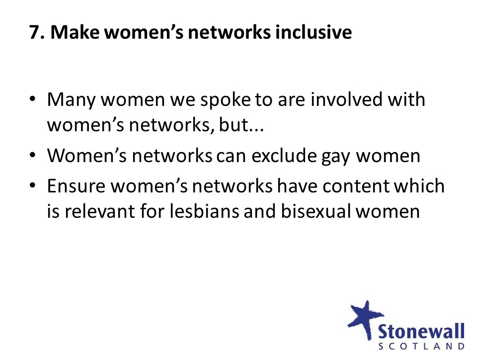 7. Make womens networks inclusive Many women we spoke to are involved with womens networks, but... Womens networks can exclude gay women Ensure womens