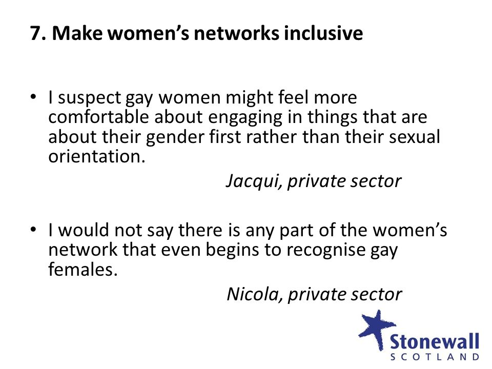 7. Make womens networks inclusive I suspect gay women might feel more comfortable about engaging in things that are about their gender first rather th