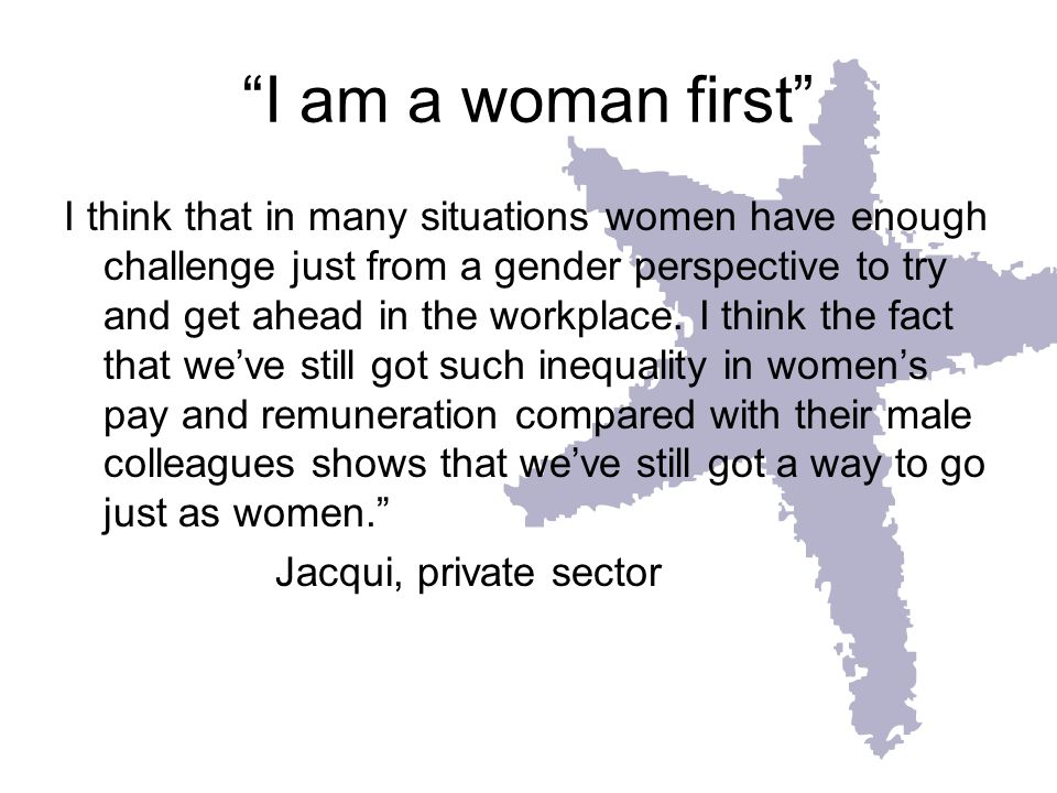 I am a woman first I think that in many situations women have enough challenge just from a gender perspective to try and get ahead in the workplace.