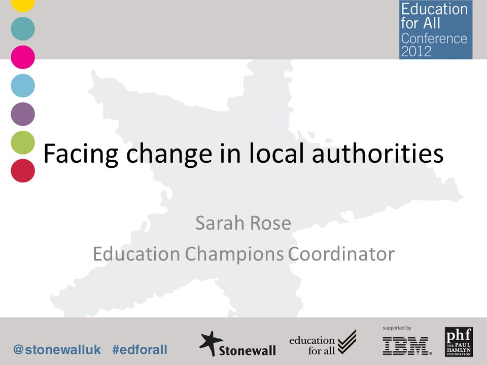 Facing change in local authorities Sarah Rose Education Champions Coordinator