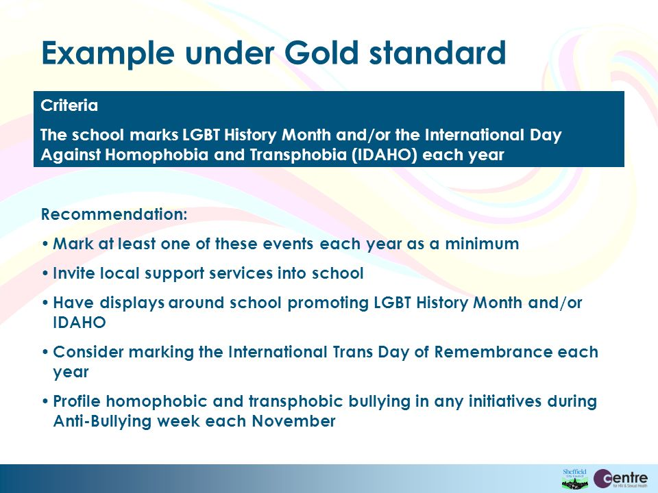 Example under Gold standard Criteria The school marks LGBT History Month and/or the International Day Against Homophobia and Transphobia (IDAHO) each year Recommendation: Mark at least one of these events each year as a minimum Invite local support services into school Have displays around school promoting LGBT History Month and/or IDAHO Consider marking the International Trans Day of Remembrance each year Profile homophobic and transphobic bullying in any initiatives during Anti-Bullying week each November