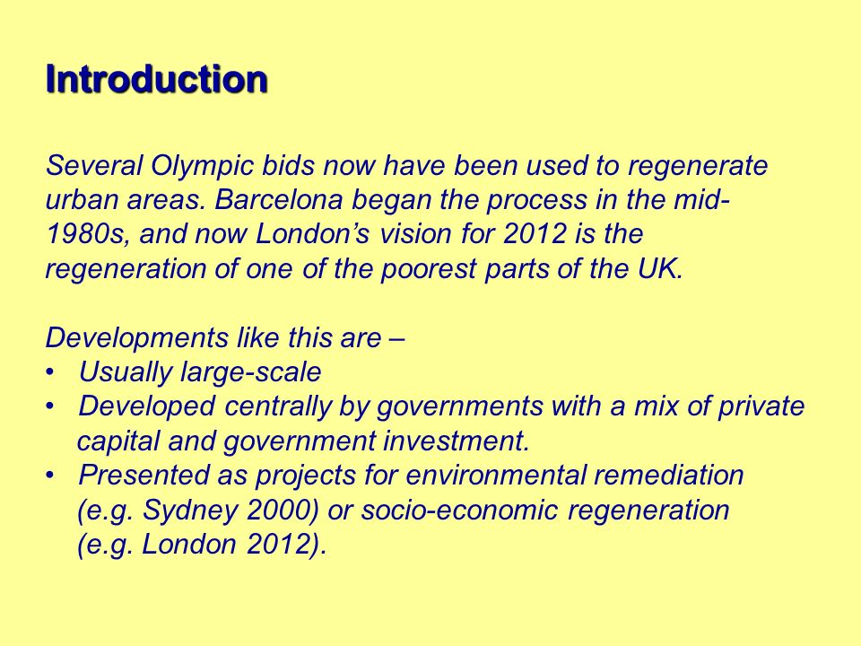 Introduction Several Olympic bids now have been used to regenerate urban areas. Barcelona began the process in the mid- 1980s, and now Londons vision