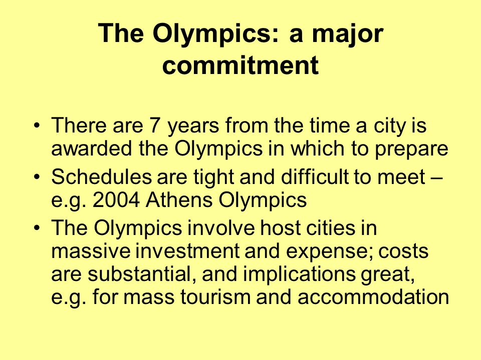 The Olympics: a major commitment There are 7 years from the time a city is awarded the Olympics in which to prepare Schedules are tight and difficult
