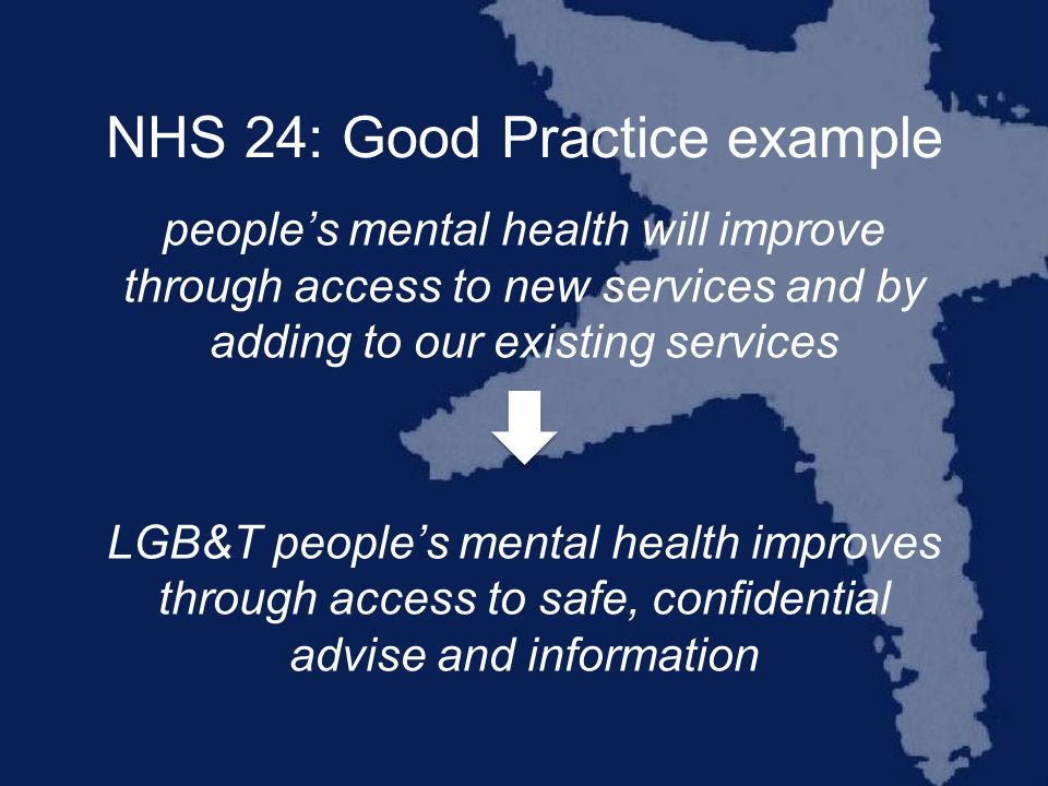NHS 24: Good Practice example peoples mental health will improve through access to new services and by adding to our existing services LGB&T peoples mental health improves through access to safe, confidential advise and information