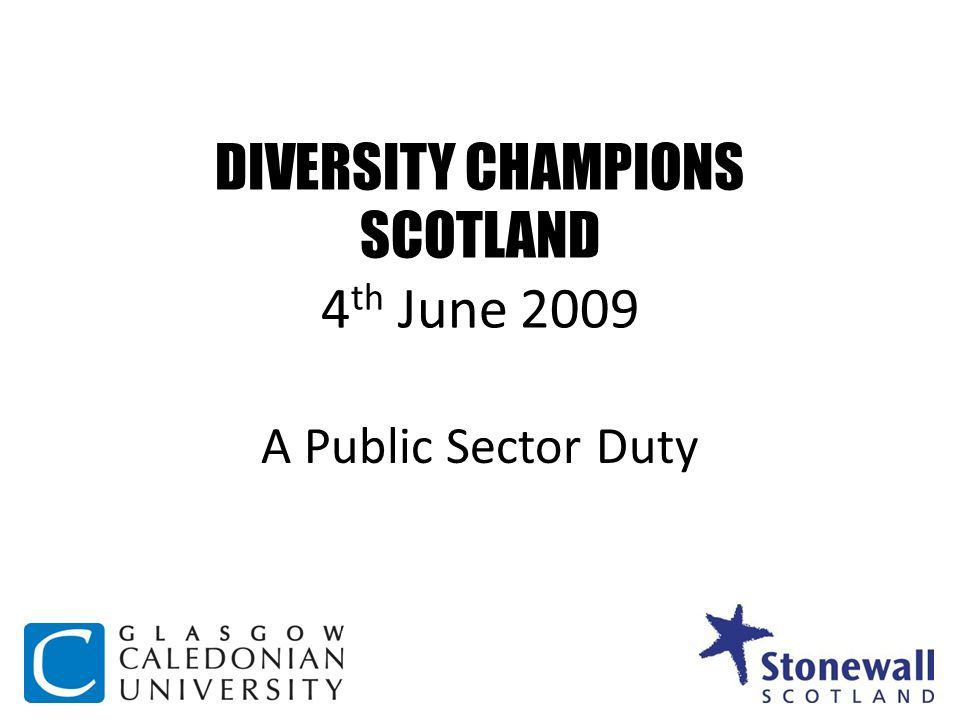 DIVERSITY CHAMPIONS SCOTLAND 4 th June 2009 A Public Sector Duty