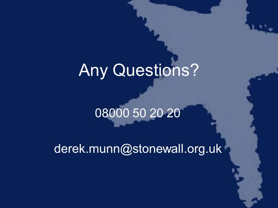 Any Questions? 08000 50 20 20 derek.munn@stonewall.org.uk