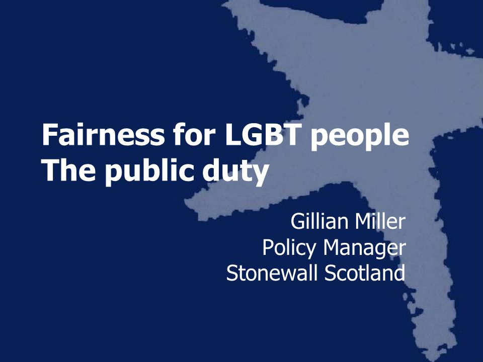Fairness for LGBT people The public duty Gillian Miller Policy Manager Stonewall Scotland
