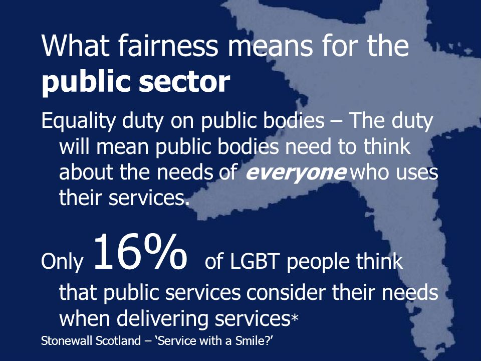 What fairness means for the public sector Equality duty on public bodies – The duty will mean public bodies need to think about the needs of everyone who uses their services.