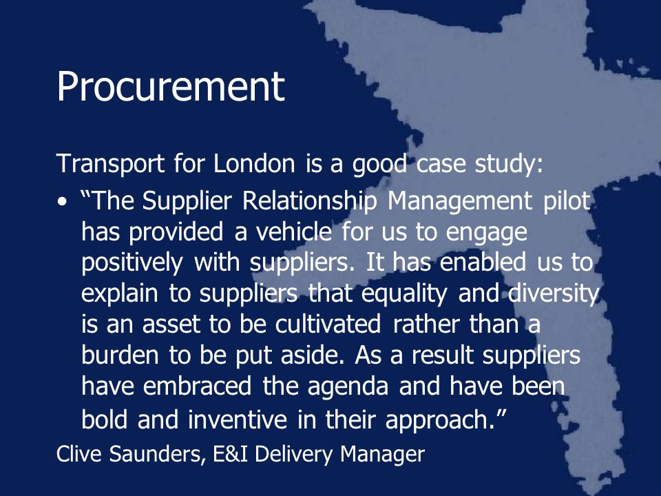 Procurement Transport for London is a good case study: The Supplier Relationship Management pilot has provided a vehicle for us to engage positively with suppliers.