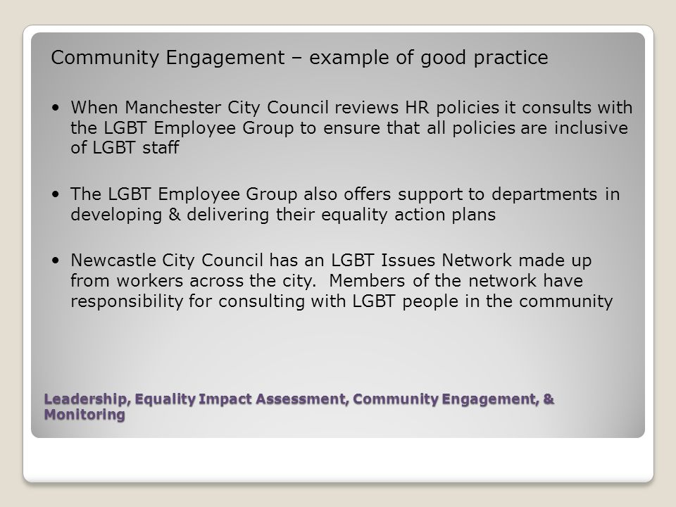 Leadership, Equality Impact Assessment, Community Engagement, & Monitoring Community Engagement – example of good practice When Manchester City Council reviews HR policies it consults with the LGBT Employee Group to ensure that all policies are inclusive of LGBT staff The LGBT Employee Group also offers support to departments in developing & delivering their equality action plans Newcastle City Council has an LGBT Issues Network made up from workers across the city.