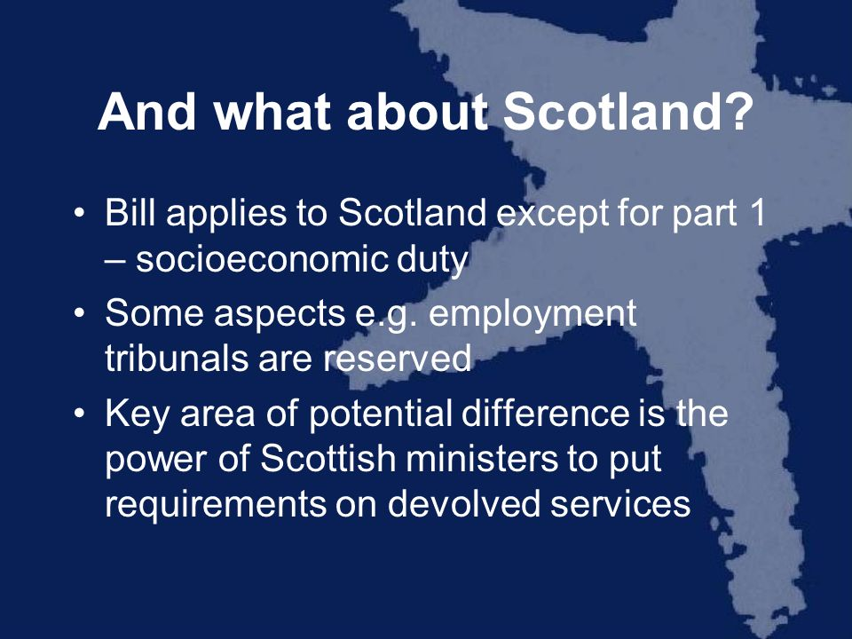 And what about Scotland? Bill applies to Scotland except for part 1 – socioeconomic duty Some aspects e.g. employment tribunals are reserved Key area